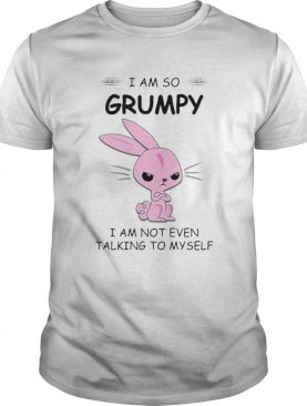 I AM SO GRUMPY I AM NOT EVEN TALKING TO MYSELF RABBIT shirt