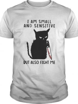 I Am Small And Sensitive But Also Fight Me Black Cat shirt