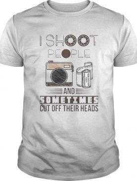 I Shoot People And Sometimes Cut Off Their Heads Camera shirt