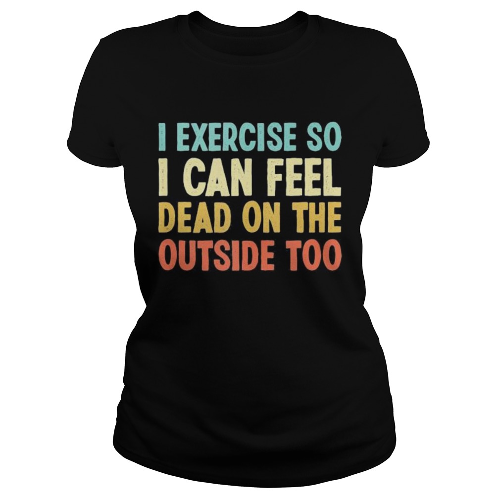 I exercise so i can feel dead on the outside too vintage Classic Ladies