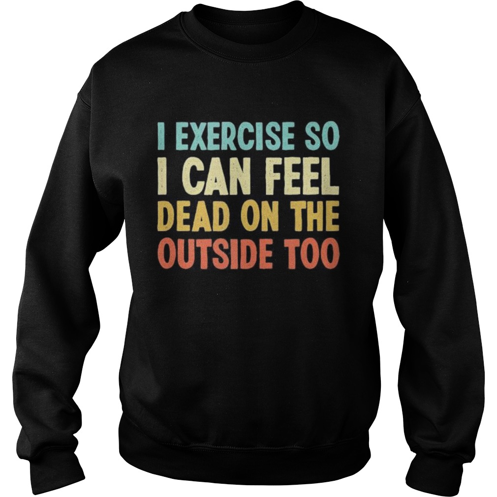 I exercise so i can feel dead on the outside too vintage Sweatshirt