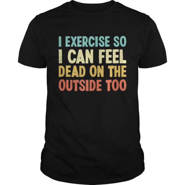 I exercise so i can feel dead on the outside too vintage  Unisex