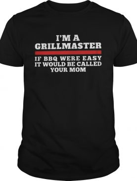 Im A Grill Master Of Bbq Were Easy It Would Be Called Your Mom shirt
