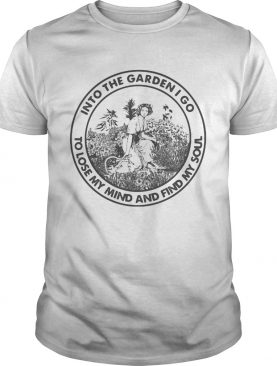 Into the garden i go to lose my mind and find my soul girl shirt