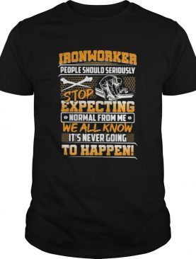 Ironworker people should seriously stop expecting normal from me we all know its never going to ha