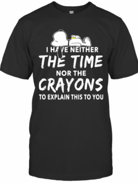 Snoopy I Have Neither The Time Nor The Crayons To Explain This To You T-Shirt