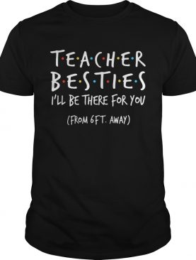 Teacher Besties Ill Be There For You From 6Ft Away shirt