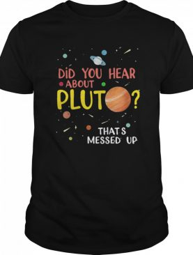 Did You Hear About Pluto That's Messed Up shirt