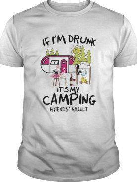 If Im Drunk Its My Camping Friends Fault shirt