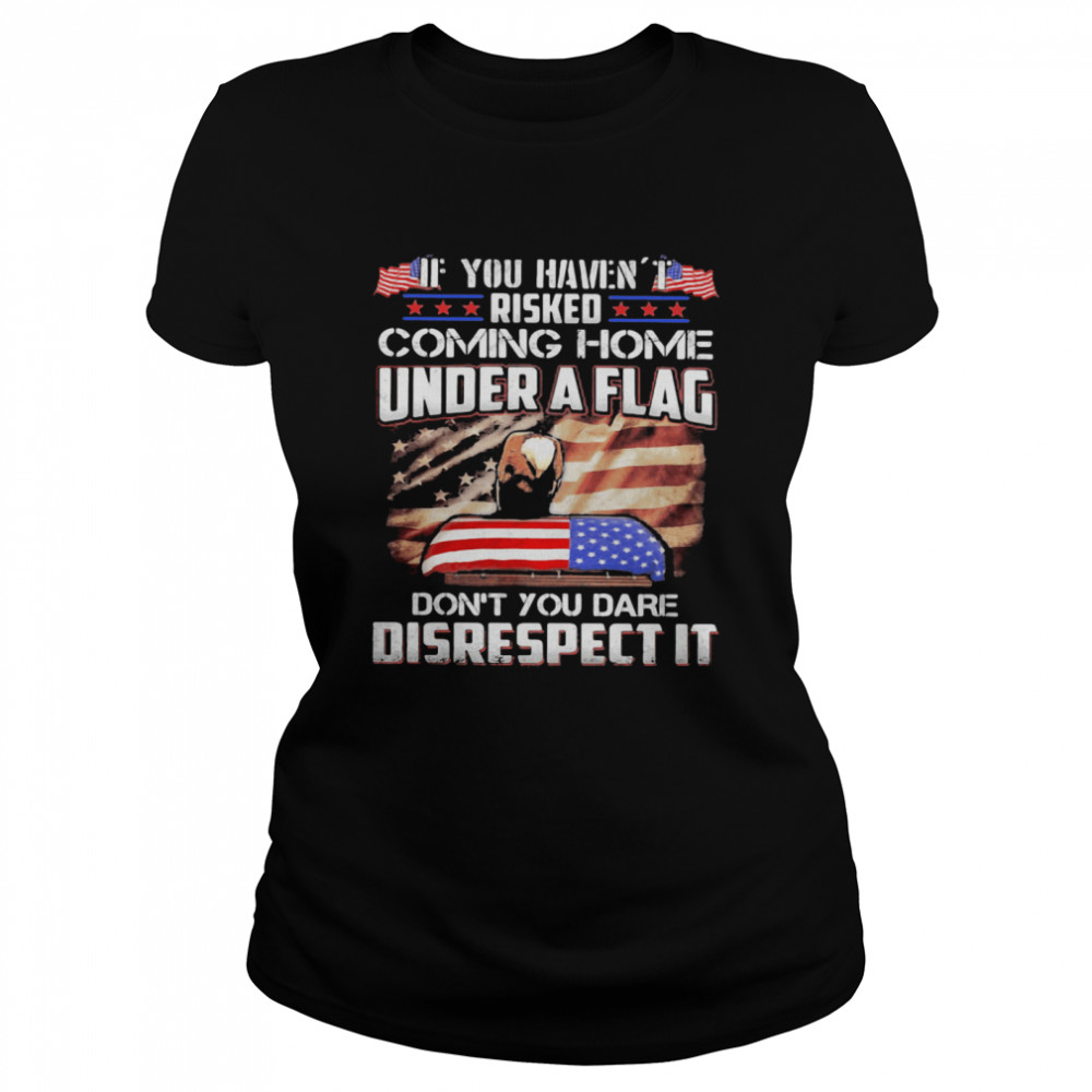 If You Haven't Risked Coming Home Under A Flag Don't You Dare Disrespect It American Flag Independence Day Classic Women's T-shirt