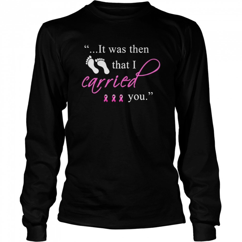 It was then that i carried you cancer awareness Long Sleeved T-shirt