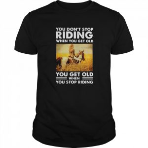 You Don't Stop Riding When You Get Old You Get Old When You Stop Riding  Classic Men's T-shirt