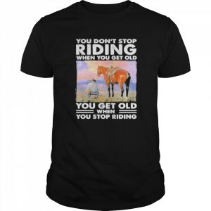 You Don't Stop Riding When You Get Old You Get Old When You Stop Riding Horse  Classic Men's T-shirt
