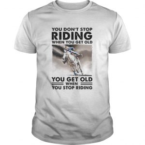 You Dont Stop Riding When You Get Old You Get Old When You Stop Riding Horse  Unisex