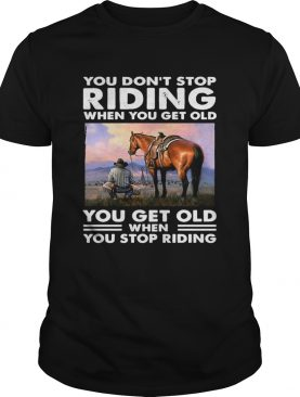 You Dont Stop Riding When You Get Old You Get Old When You Stop Riding shirt