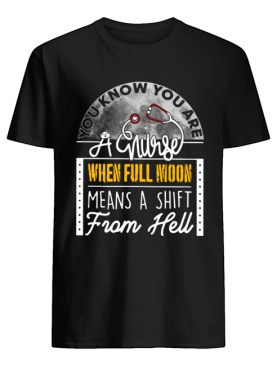 You Know You Are A Nurse When Full Moon Means A Shift From Hell shirt