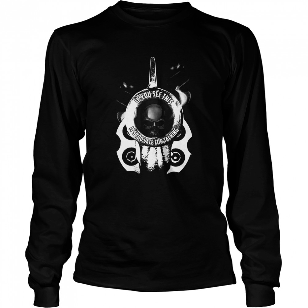 If You See This It's Too Late For Talking Long Sleeved T-shirt