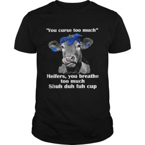 You Curse Too Much Heifers You Breathe Too Much Cow  Unisex