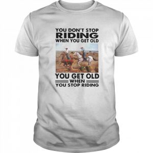 You Don't Stop Riding When You Get Older You Get Old When You Stop Riding  Classic Men's T-shirt