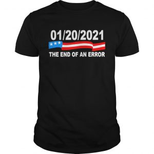01 20 2021 The End Of An Error  Unisex