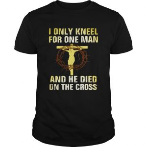 I Only Kneel For One Man And He Died On The Cross  Unisex