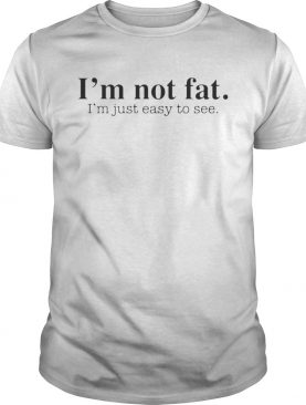 Im not fat Im just easy to see shirt