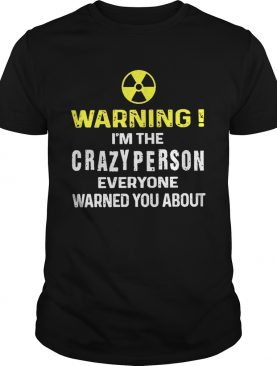 Warning Im The Crazyperson Everyone Warned You About shirt