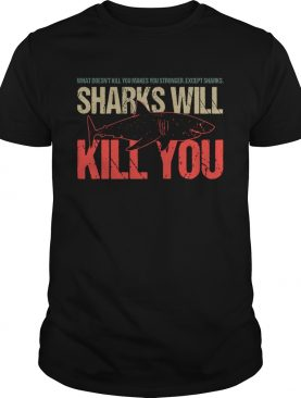 What Doesnt Kill You Makes You Stronger Except Sharks Sharks Will Kill You shirt