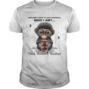 You Dont Need To Ask Yourself Who I Am That Doesnt Matter Monkey  Unisex