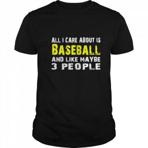 All I care about is Baseball and like maybe 3 people  Classic Men's T-shirt