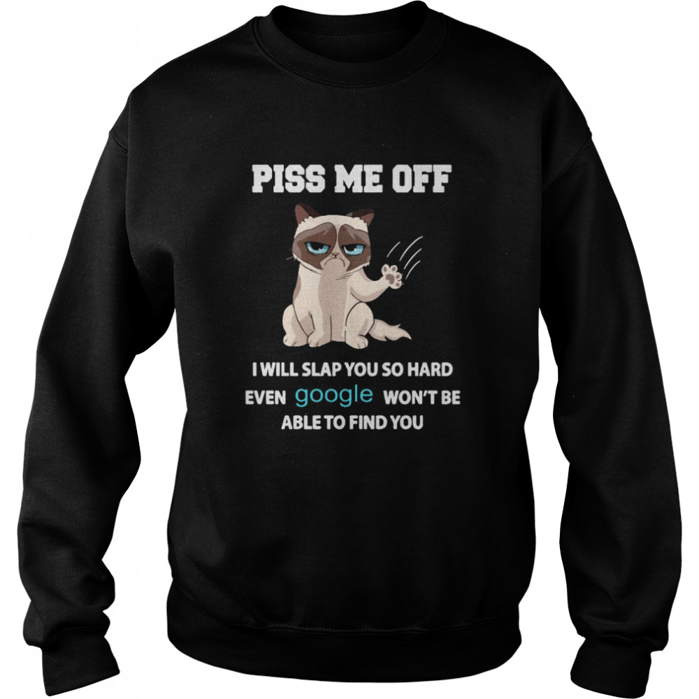 Cat Piss Me Off I Will Slap You So Hard Even Google Won't Be Able To Find You Unisex Sweatshirt