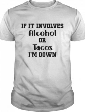 If it involves alcohol or tacos I am down shirt