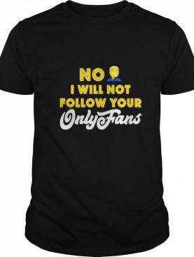 No I will not follow your only fans shirt