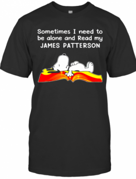 Sometimes I Need To Be Alone And Read My James Patterson T-Shirt