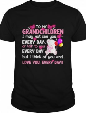 To My Grandchildren I May Not See You Every Day Or Talk To You shirt