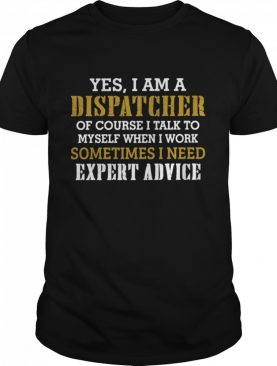 Yes I Am A Dispatcher Of Course I Talk To My Self When I Work Sometimes I Need shirt