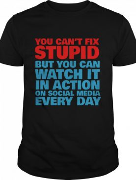 You Cant Fix Stupid But You Can Watch It In Action On Social Media Every Day shirt