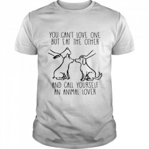 You Can't Love One But Eat The Other And Call Yourself An Animal Lover  Classic Men's T-shirt