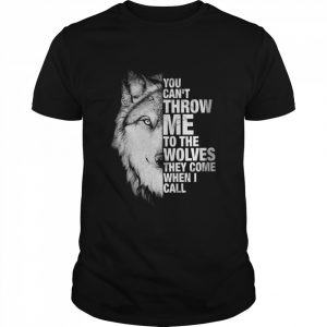 You Cant Throw Me To The Wolves They Come When I Call  Classic Men's T-shirt