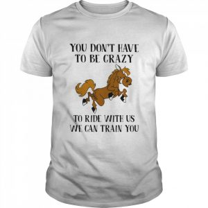 You Don't Have To Be Crazy To Ride With Us We Can Train You Horse  Classic Men's T-shirt