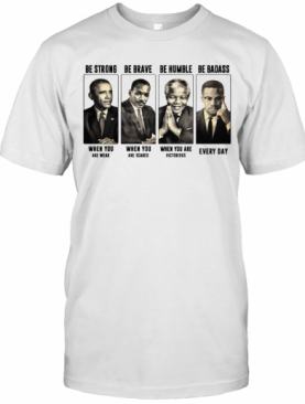 America President Be Strong Be Brave Be Humble And Be Badass T-Shirt