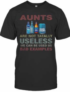 Bud Light Aunts Are Not Totally Useless We Can Be Used Us Bad Examples T-Shirt