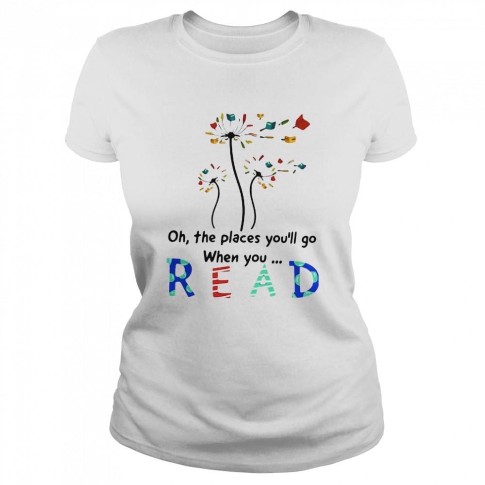 Flower Oh The Places You'll Go When You Read Classic Women's T-shirt