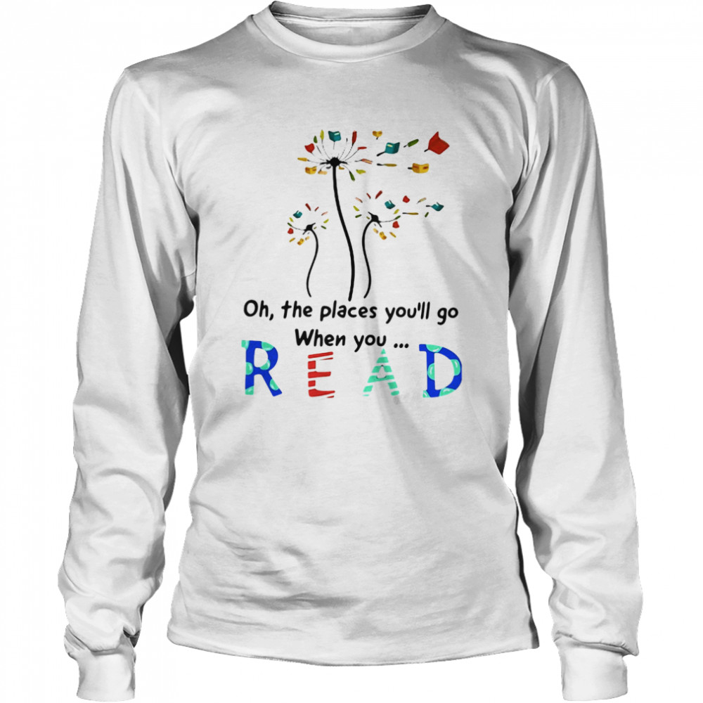 Flower Oh The Places You'll Go When You Read Long Sleeved T-shirt