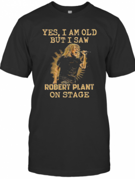 Yes I Am Old But I Saw Robert Plant On Stage T-Shirt