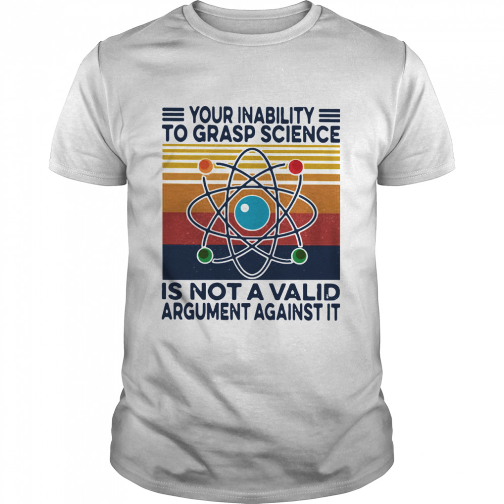 Your Inability To Grasp Science Is Not A Valid Argument  T-Shirt